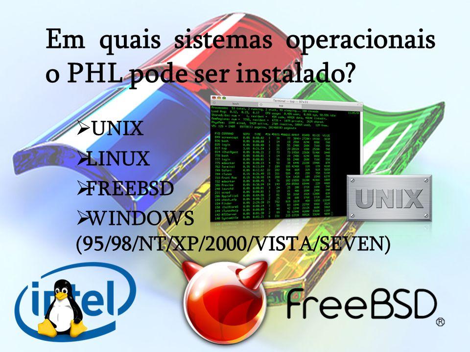 Em quais sistemas operacionais o PHL pode ser instalado? UNIX LINUX FREEBSD WINDOWS (95/98/NT/XP/2000/VISTA/SEVEN)