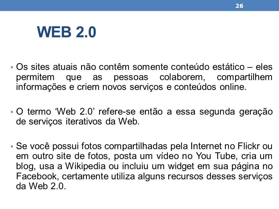 WEB 2.0 Os sites atuais não contêm somente conteúdo estático – eles permitem que as pessoas colaborem, compartilhem informações e criem novos serviços