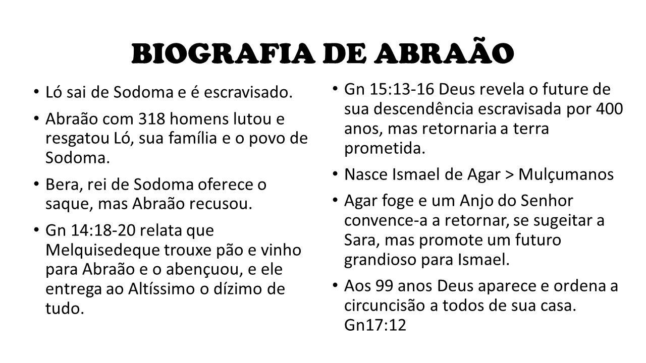 BIOGRAFIA DE ABRAÃO Ló sai de Sodoma e é escravisado. Abraão com 318 homens lutou e resgatou Ló, sua família e o povo de Sodoma. Bera, rei de Sodoma o