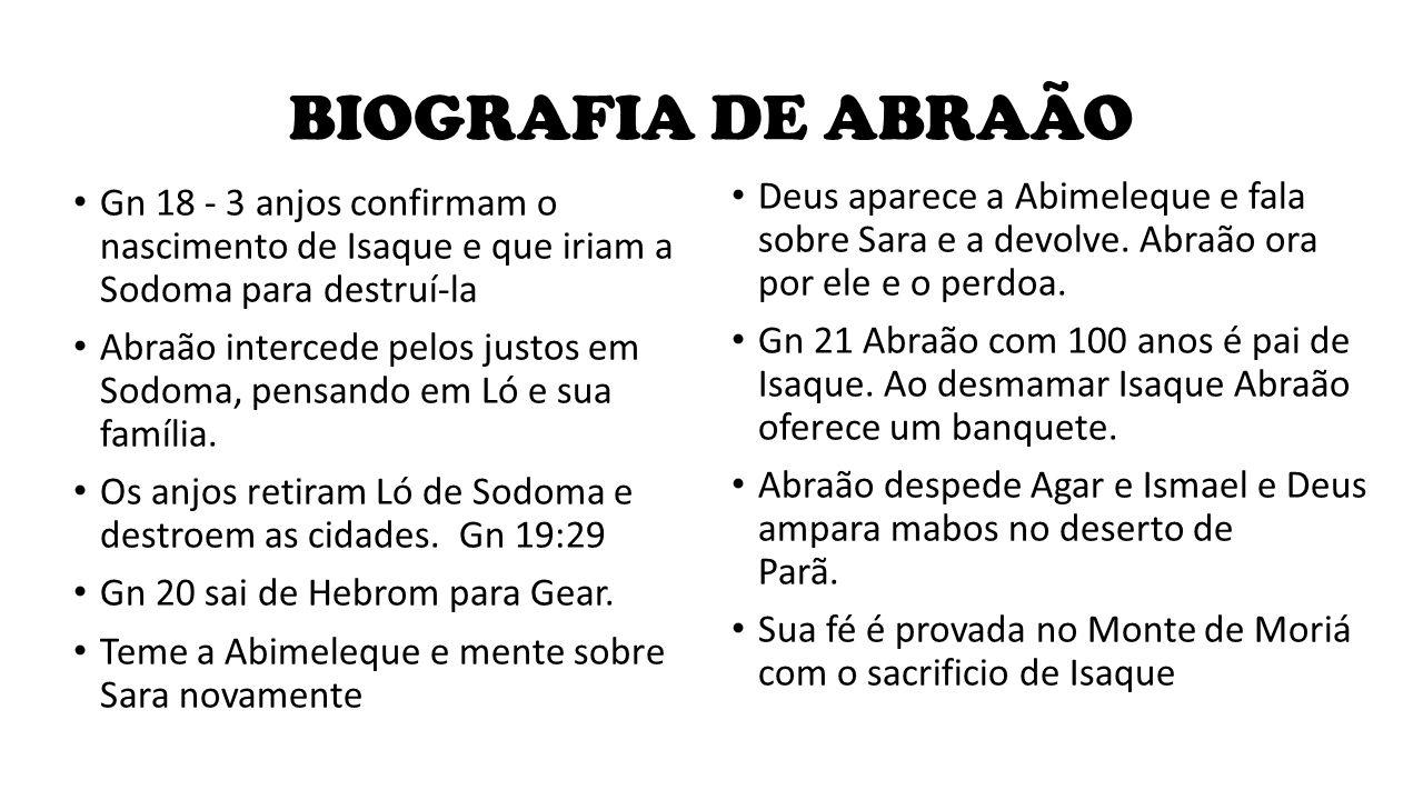 BIOGRAFIA DE ABRAÃO Gn 18 - 3 anjos confirmam o nascimento de Isaque e que iriam a Sodoma para destruí-la Abraão intercede pelos justos em Sodoma, pen