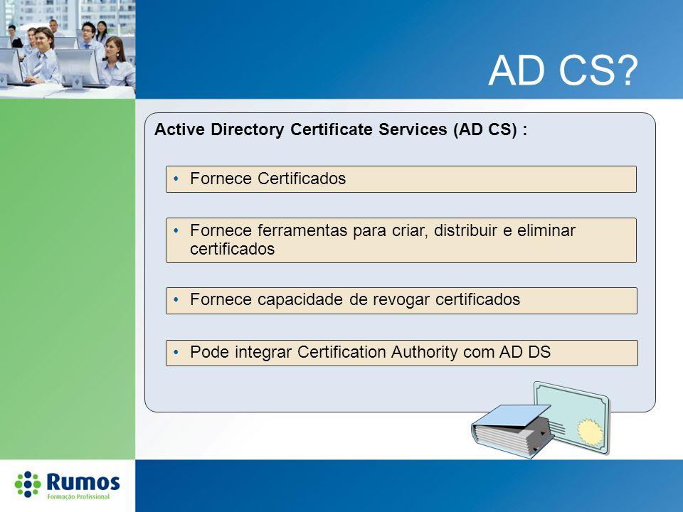 AD CS? Active Directory Certificate Services (AD CS) : Fornece Certificados Fornece ferramentas para criar, distribuir e eliminar certificados Fornece