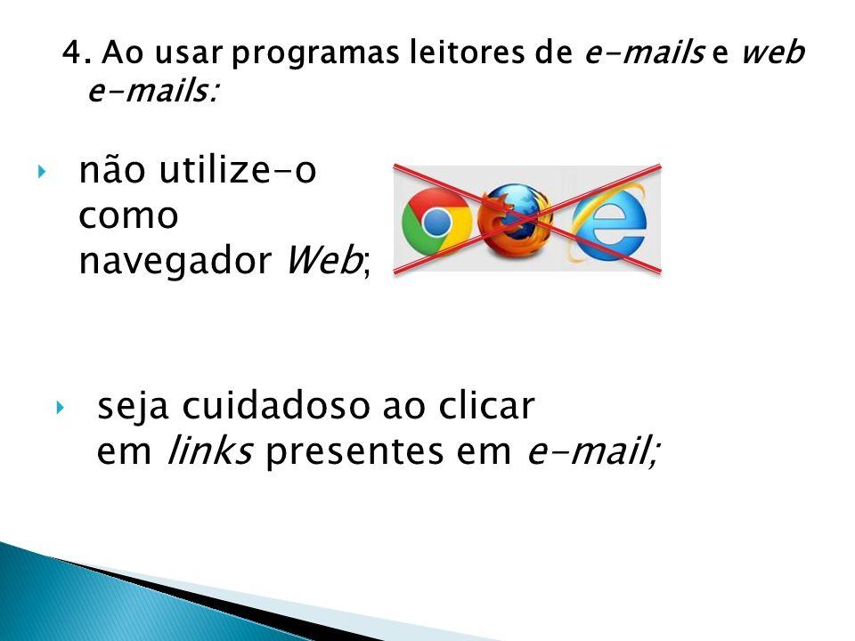 4. Ao usar programas leitores de e-mails e web e-mails: não utilize-o como navegador Web; seja cuidadoso ao clicar em links presentes em e-mail;