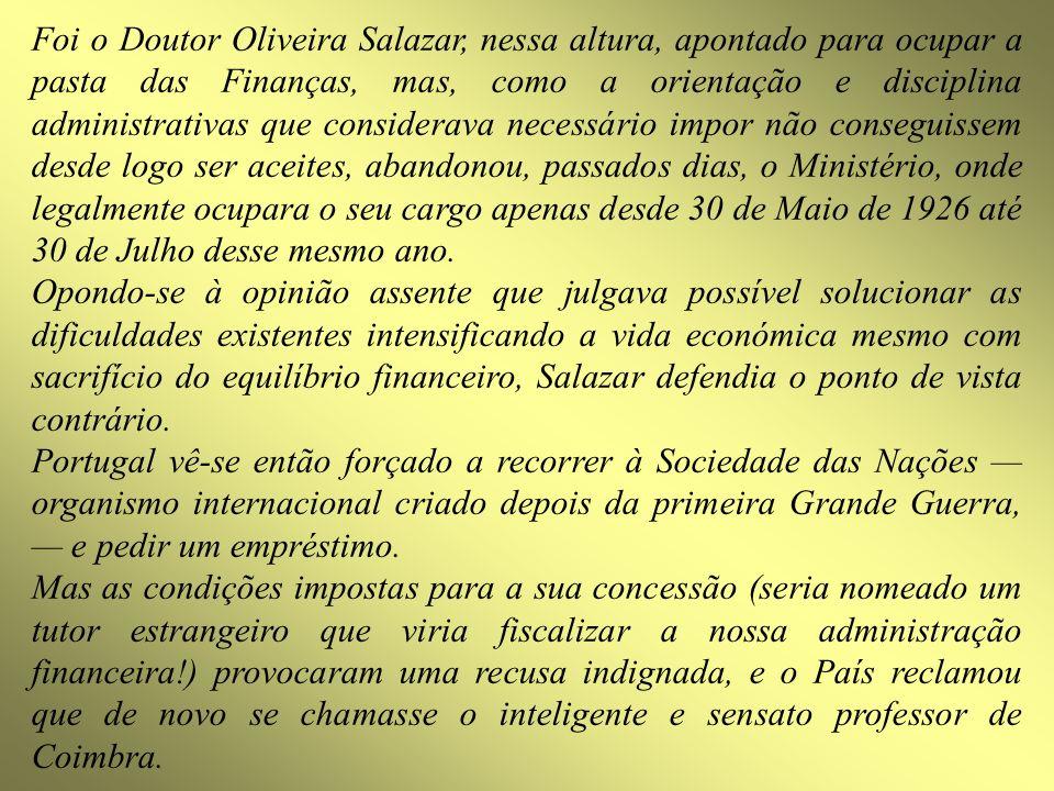 Foi o Doutor Oliveira Salazar, nessa altura, apontado para ocupar a pasta das Finanças, mas, como a orientação e disciplina administrativas que consid