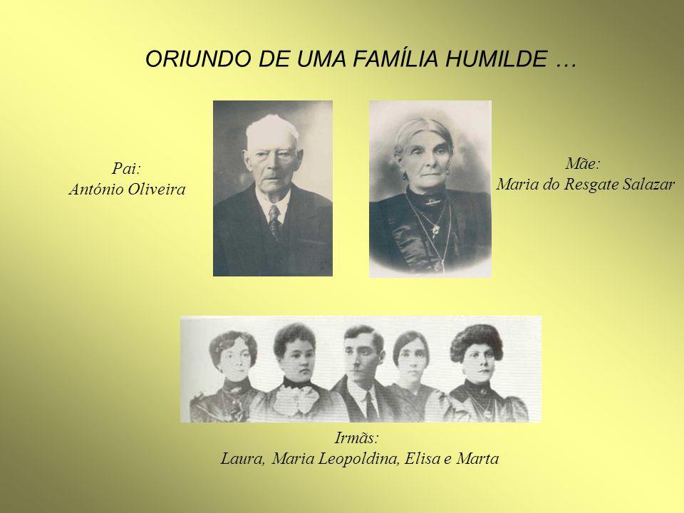 ORIUNDO DE UMA FAMÍLIA HUMILDE … Pai: António Oliveira Mãe: Maria do Resgate Salazar Irmãs: Laura, Maria Leopoldina, Elisa e Marta