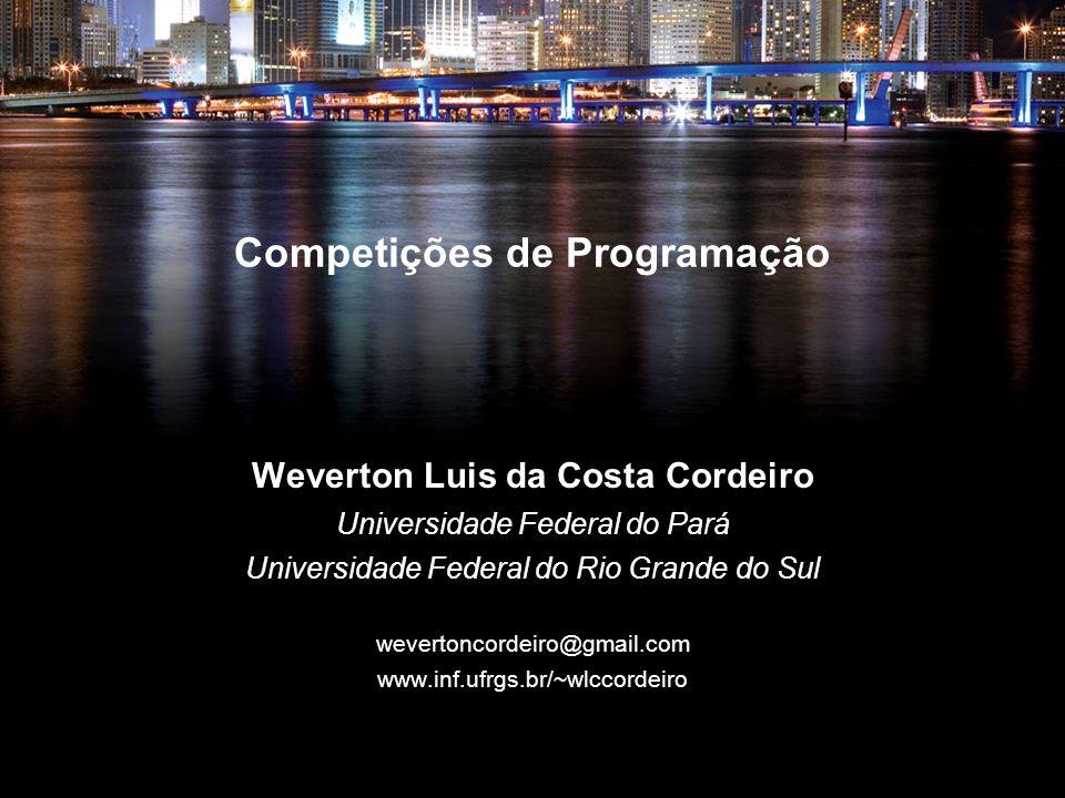 Competições de Programação Weverton Luis da Costa Cordeiro Universidade Federal do Pará Universidade Federal do Rio Grande do Sul wevertoncordeiro@gma