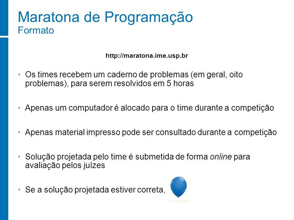 Maratona de Programação Formato Os times recebem um caderno de problemas (em geral, oito problemas), para serem resolvidos em 5 horas Apenas um comput