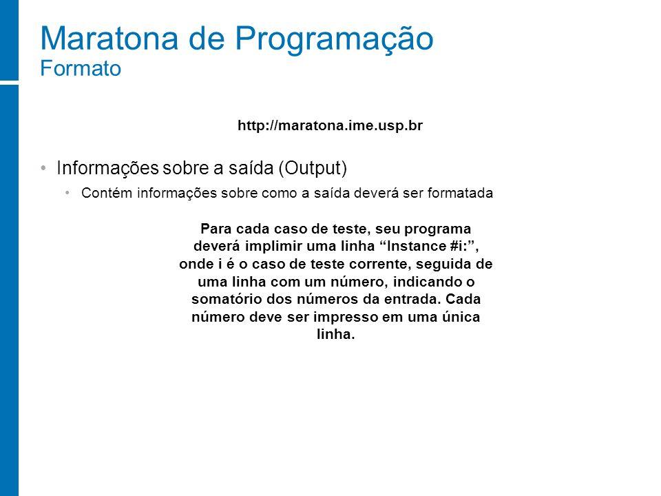 Maratona de Programação Formato Informações sobre a saída (Output) Contém informações sobre como a saída deverá ser formatada http://maratona.ime.usp.