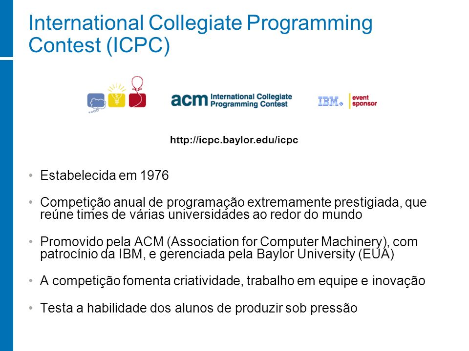 Referências The ACM-ICPC Web Site http://icpc.baylor.edu Competições de Programação http://lampiao.ic.unicamp.br/maratona Site oficial da Maratona de Programação http://maratona.ime.usp.br Common Mistakes in Online and Real-time Contests http://www.math.luc.edu/~anh/281/basics.html Programming Challenges