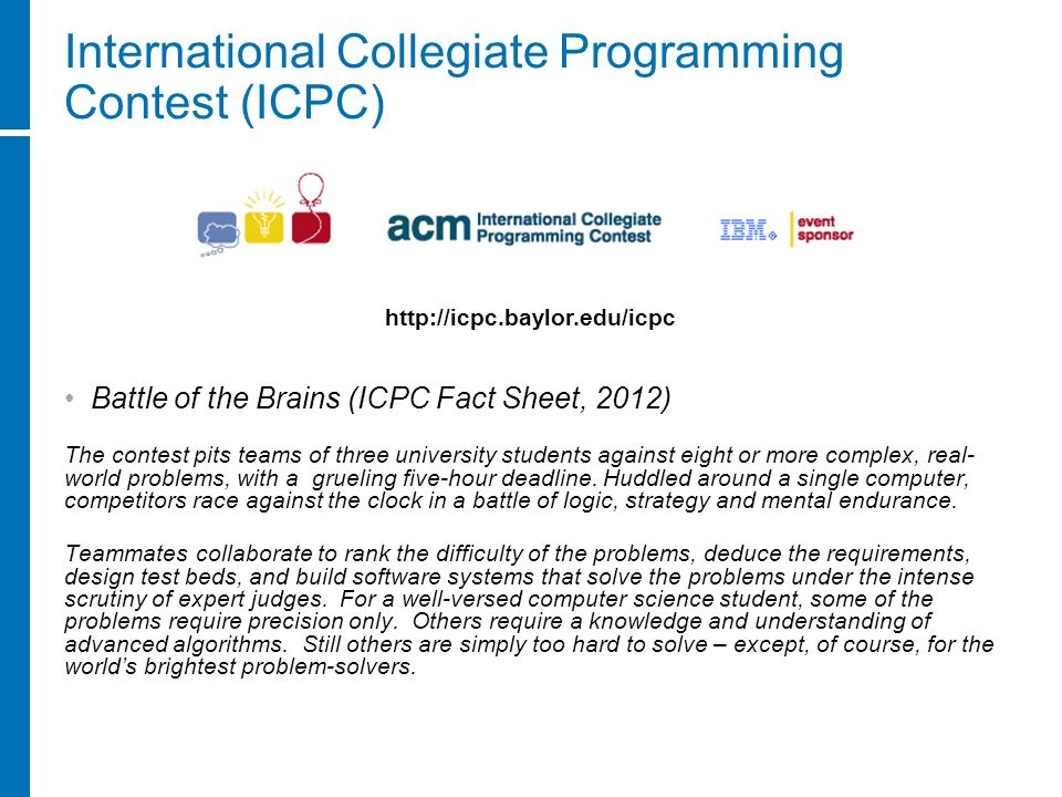 International Collegiate Programming Contest (ICPC) Battle of the Brains (ICPC Fact Sheet, 2012) The contest pits teams of three university students a