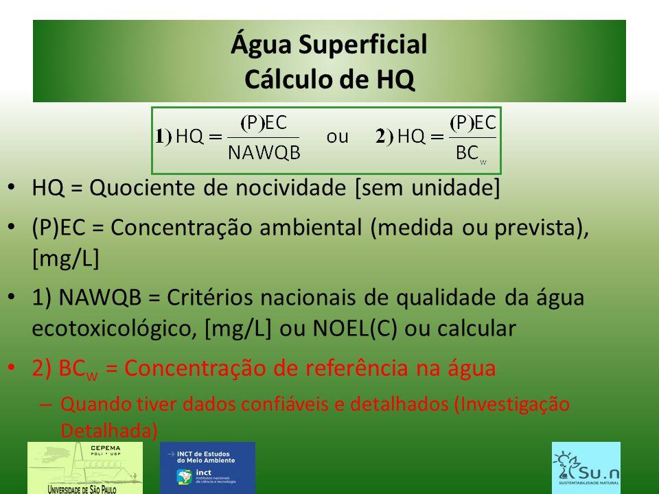 Água Superficial Cálculo de HQ HQ = Quociente de nocividade [sem unidade] (P)EC = Concentração ambiental (medida ou prevista), [mg/L] 1) NAWQB = Crité