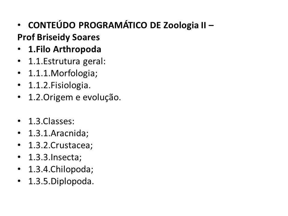 CONTEÚDO PROGRAMÁTICO DE Zoologia II – Prof Briseidy Soares 1.Filo Arthropoda 1.1.Estrutura geral: 1.1.1.Morfologia; 1.1.2.Fisiologia. 1.2.Origem e ev