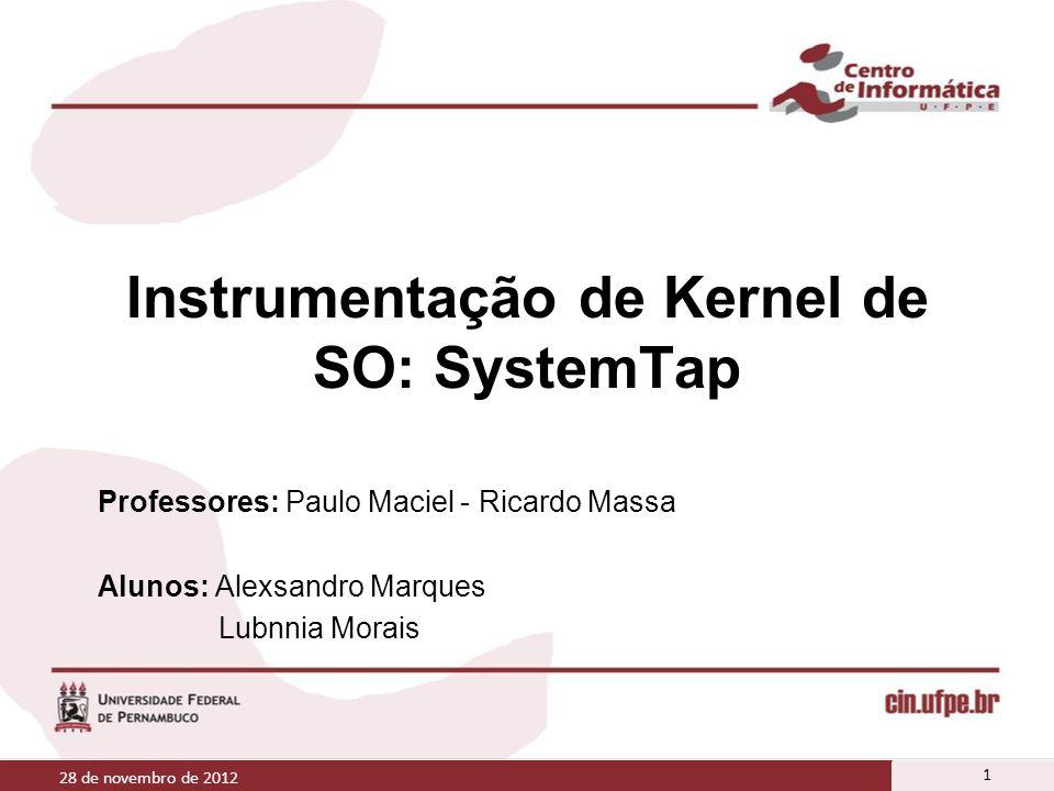 Instrumentação de Kernel de SO: SystemTap Professores: Paulo Maciel - Ricardo Massa Alunos: Alexsandro Marques Lubnnia Morais 28 de novembro de 2012 1