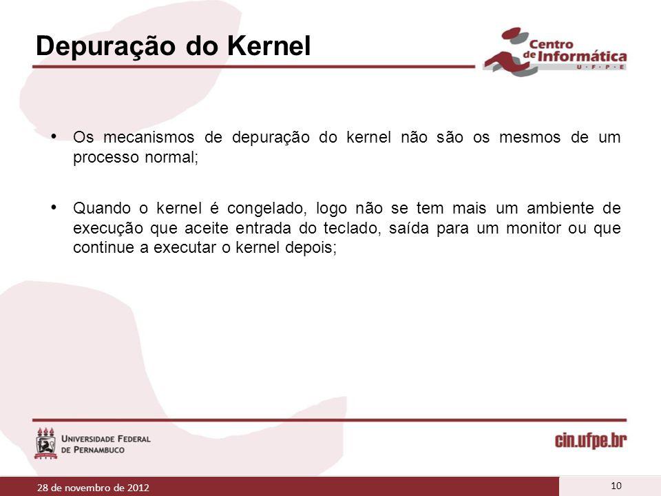 Depuração do Kernel Os mecanismos de depuração do kernel não são os mesmos de um processo normal; Quando o kernel é congelado, logo não se tem mais um