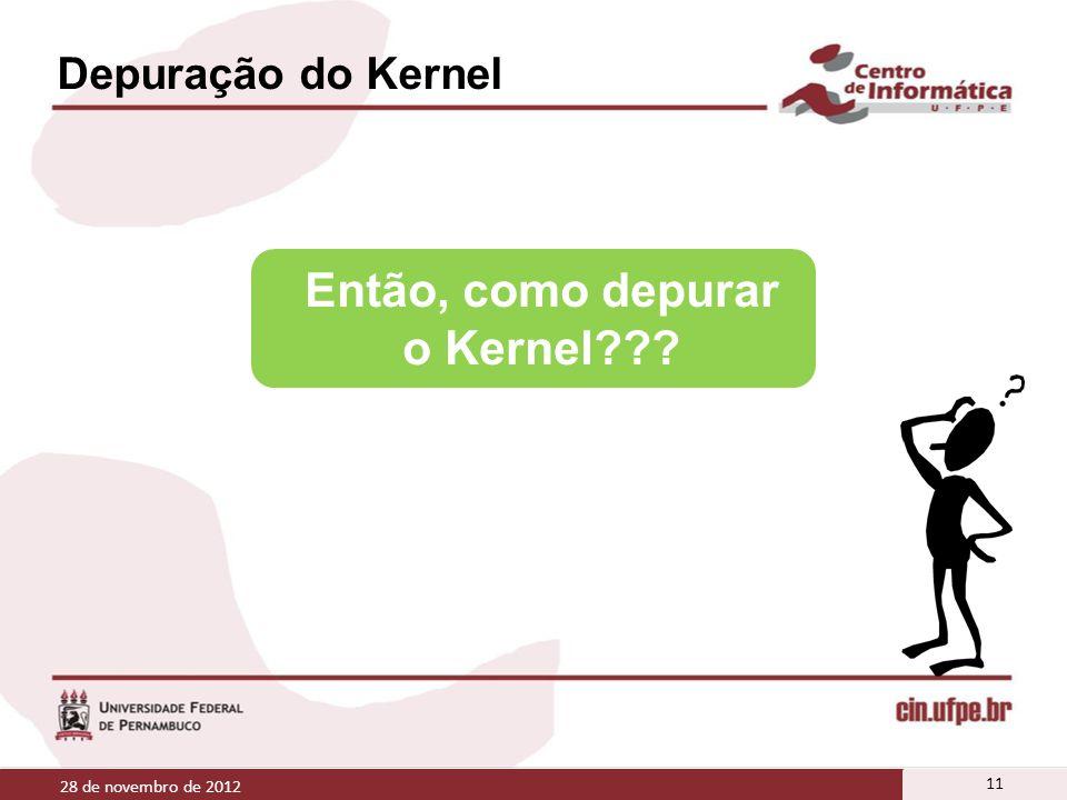 Depuração do Kernel 28 de novembro de 2012 11 Então, como depurar o Kernel???