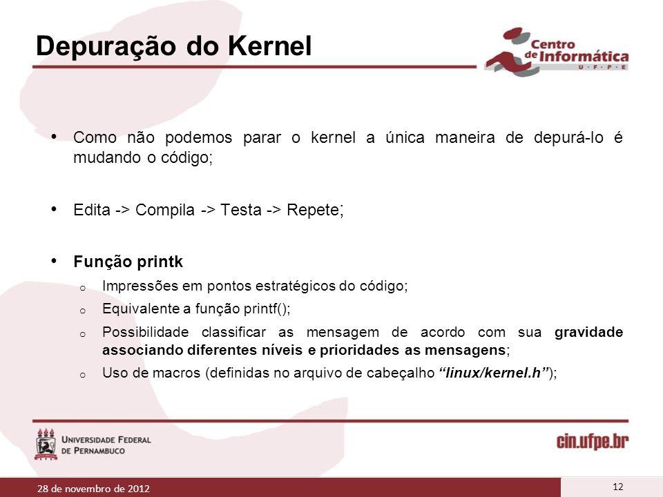 Depuração do Kernel Como não podemos parar o kernel a única maneira de depurá-lo é mudando o código; Edita -> Compila -> Testa -> Repete ; Função prin