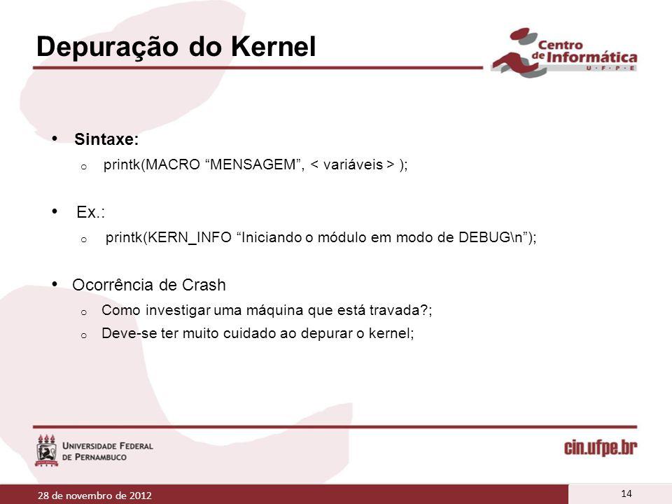Depuração do Kernel Sintaxe: o printk(MACRO MENSAGEM, ); Ex.: o printk(KERN_INFO Iniciando o módulo em modo de DEBUG\n); Ocorrência de Crash o Como in
