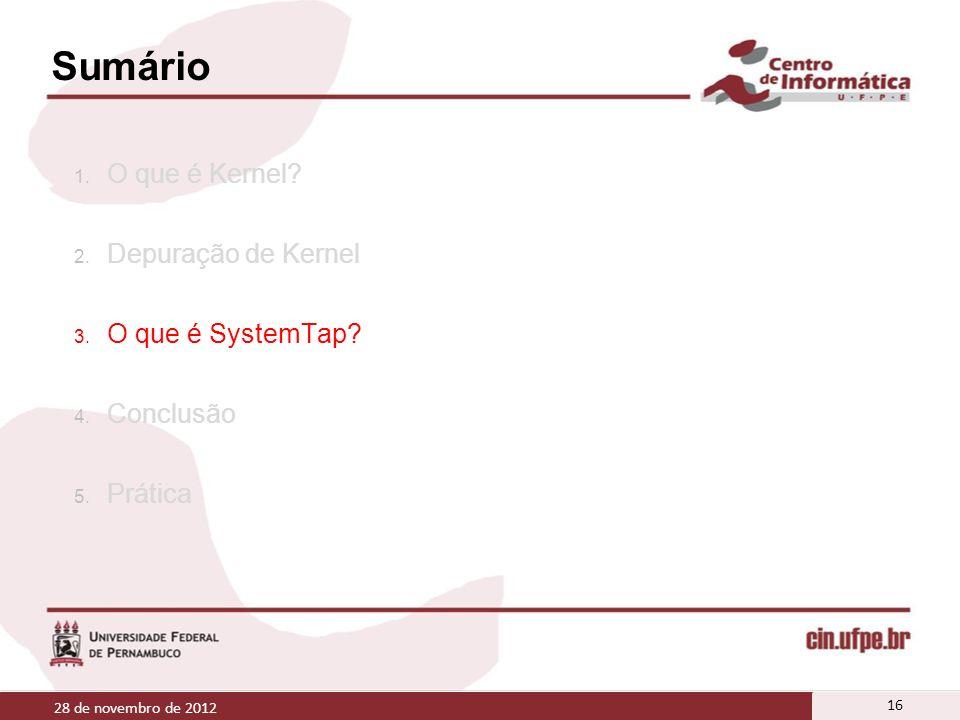 Sumário 1. O que é Kernel? 2. Depuração de Kernel 3. O que é SystemTap? 4. Conclusão 5. Prática 28 de novembro de 2012 16