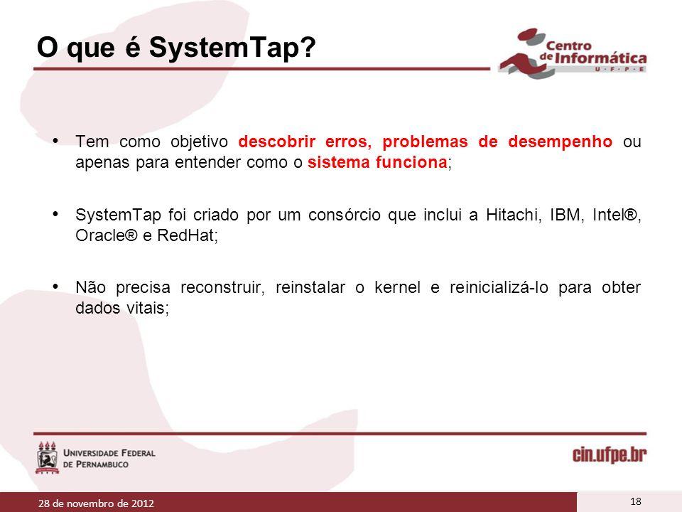 O que é SystemTap? Tem como objetivo descobrir erros, problemas de desempenho ou apenas para entender como o sistema funciona; SystemTap foi criado po