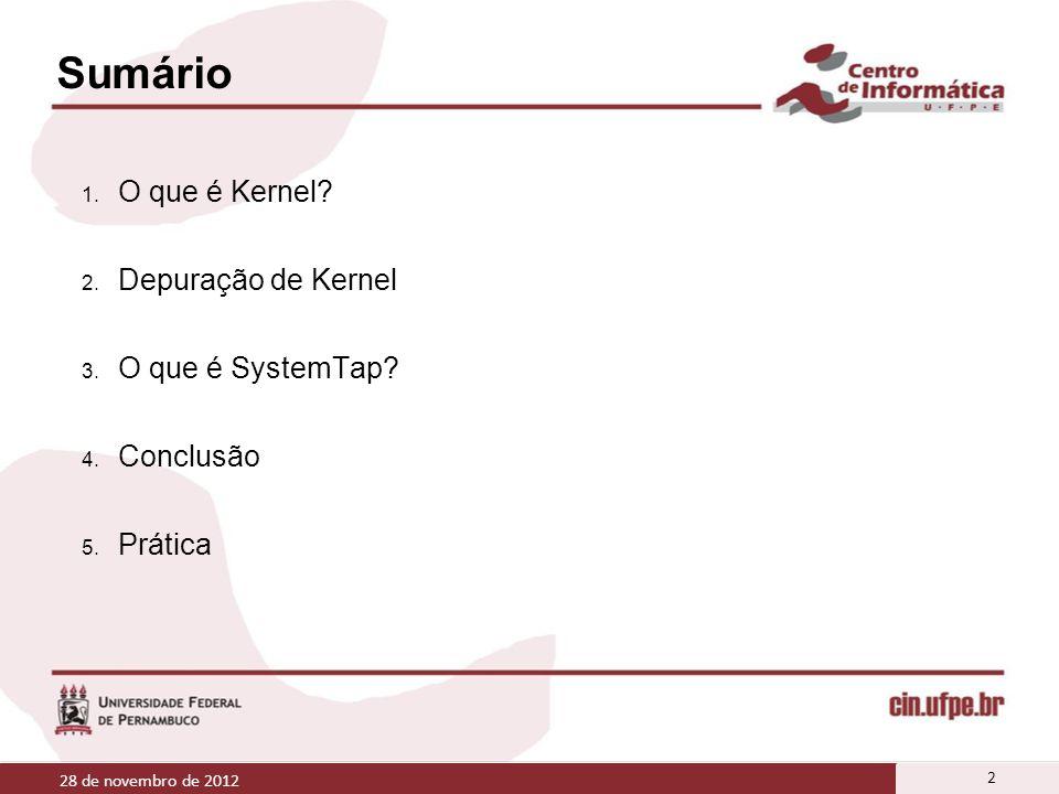 Sumário 1. O que é Kernel? 2. Depuração de Kernel 3. O que é SystemTap? 4. Conclusão 5. Prática 28 de novembro de 2012 2