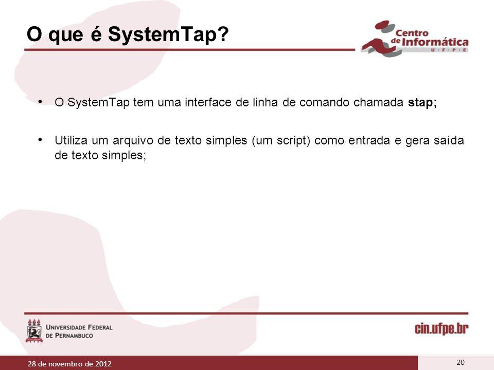 O que é SystemTap? O SystemTap tem uma interface de linha de comando chamada stap; Utiliza um arquivo de texto simples (um script) como entrada e gera
