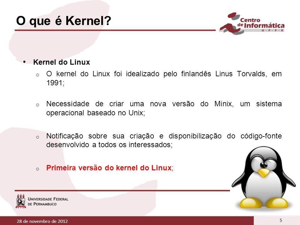 O que é Kernel? 28 de novembro de 2012 5 Kernel do Linux o O kernel do Linux foi idealizado pelo finlandês Linus Torvalds, em 1991; o Necessidade de c