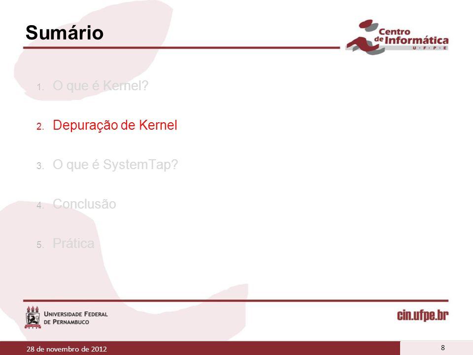 Sumário 1. O que é Kernel? 2. Depuração de Kernel 3. O que é SystemTap? 4. Conclusão 5. Prática 28 de novembro de 2012 8