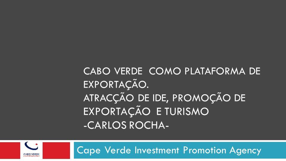 CABO VERDE COMO PLATAFORMA DE EXPORTAÇÃO. ATRACÇÃO DE IDE, PROMOÇÃO DE EXPORTAÇÃO E TURISMO -CARLOS ROCHA- Cape Verde Investment Promotion Agency