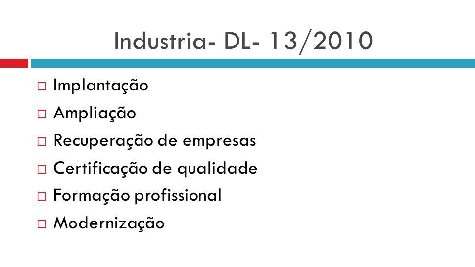 Industria- DL- 13/2010 Implantação Ampliação Recuperação de empresas Certificação de qualidade Formação profissional Modernização
