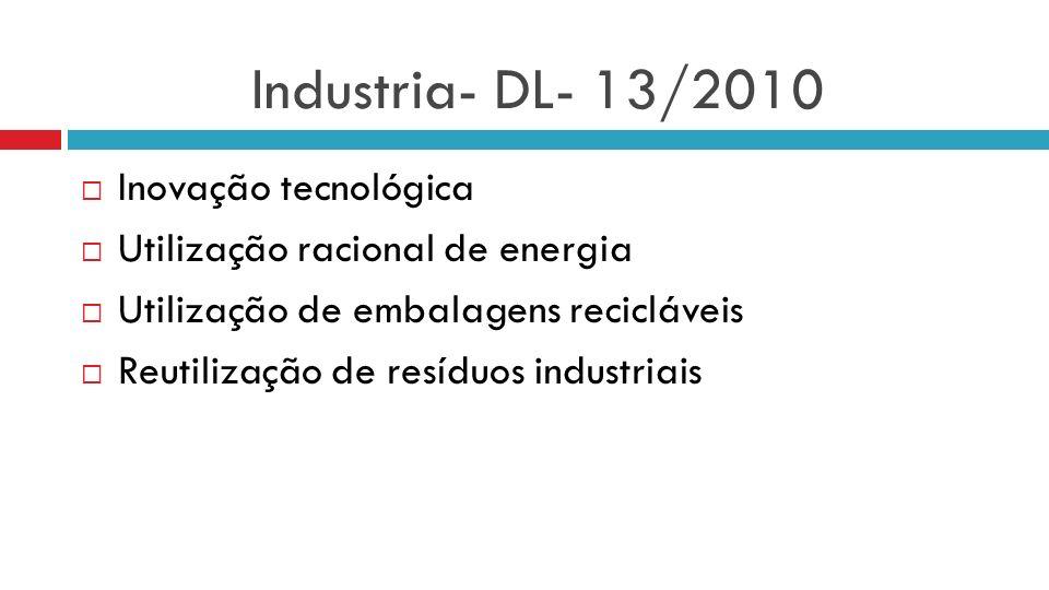 Industria- DL- 13/2010 Inovação tecnológica Utilização racional de energia Utilização de embalagens recicláveis Reutilização de resíduos industriais