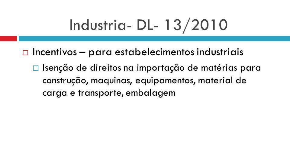 Industria- DL- 13/2010 Incentivos – para estabelecimentos industriais Isenção de direitos na importação de matérias para construção, maquinas, equipam