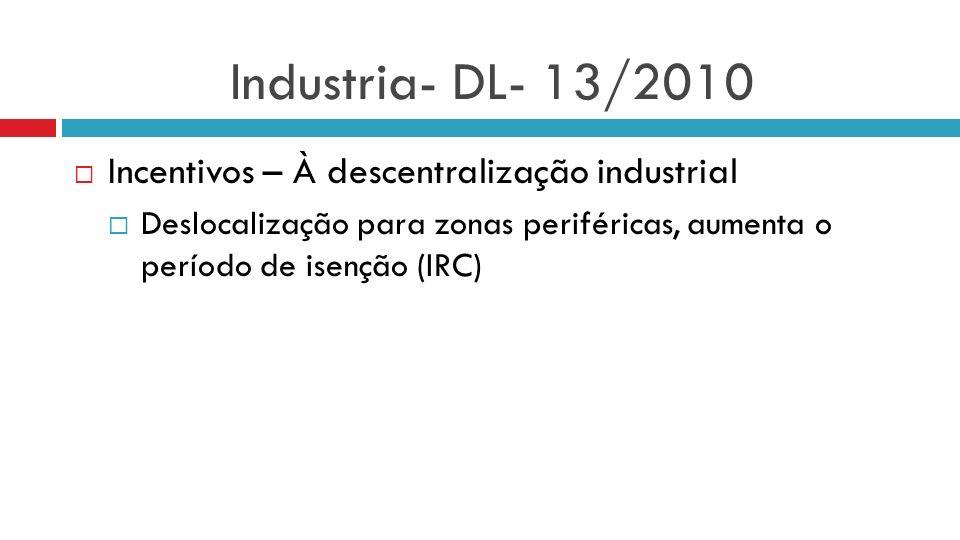 Industria- DL- 13/2010 Incentivos – À descentralização industrial Deslocalização para zonas periféricas, aumenta o período de isenção (IRC)