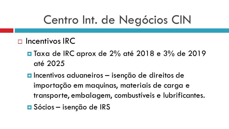 Centro Int. de Negócios CIN Incentivos IRC Taxa de IRC aprox de 2% até 2018 e 3% de 2019 até 2025 Incentivos aduaneiros – isenção de direitos de impor