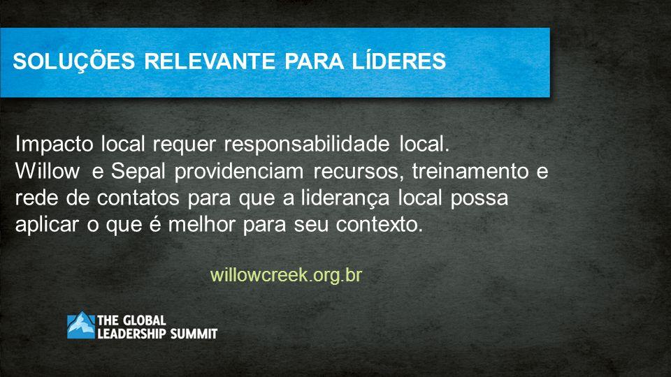 SOLUÇÕES RELEVANTE PARA LÍDERES Impacto local requer responsabilidade local. Willow e Sepal providenciam recursos, treinamento e rede de contatos para