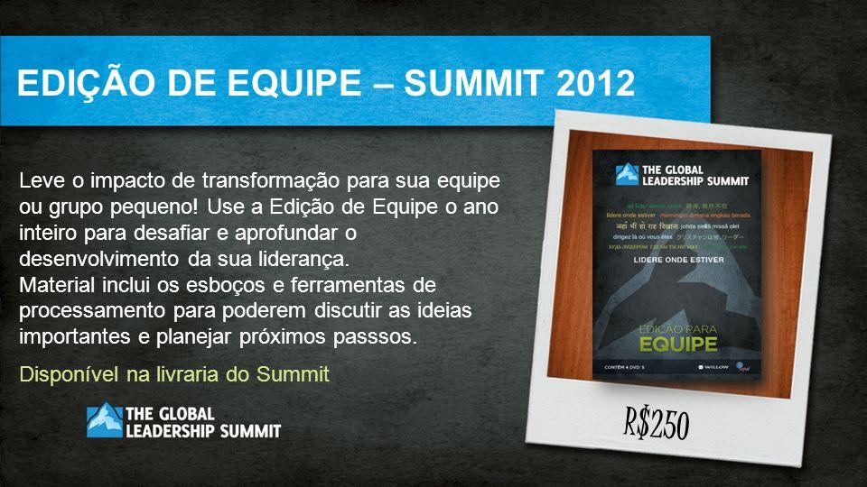 EDIÇÃO DE EQUIPE – SUMMIT 2012 Leve o impacto de transformação para sua equipe ou grupo pequeno! Use a Edição de Equipe o ano inteiro para desafiar e