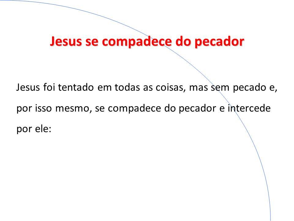 Jesus se compadece do pecador Jesus foi tentado em todas as coisas, mas sem pecado e, por isso mesmo, se compadece do pecador e intercede por ele: