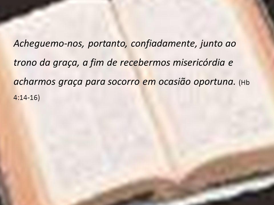 Acheguemo-nos, portanto, confiadamente, junto ao trono da graça, a fim de recebermos misericórdia e acharmos graça para socorro em ocasião oportuna. (