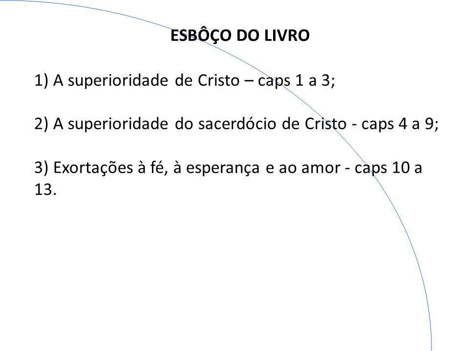 ESBÔÇO DO LIVRO 1) A superioridade de Cristo – caps 1 a 3; 2) A superioridade do sacerdócio de Cristo - caps 4 a 9; 3) Exortações à fé, à esperança e