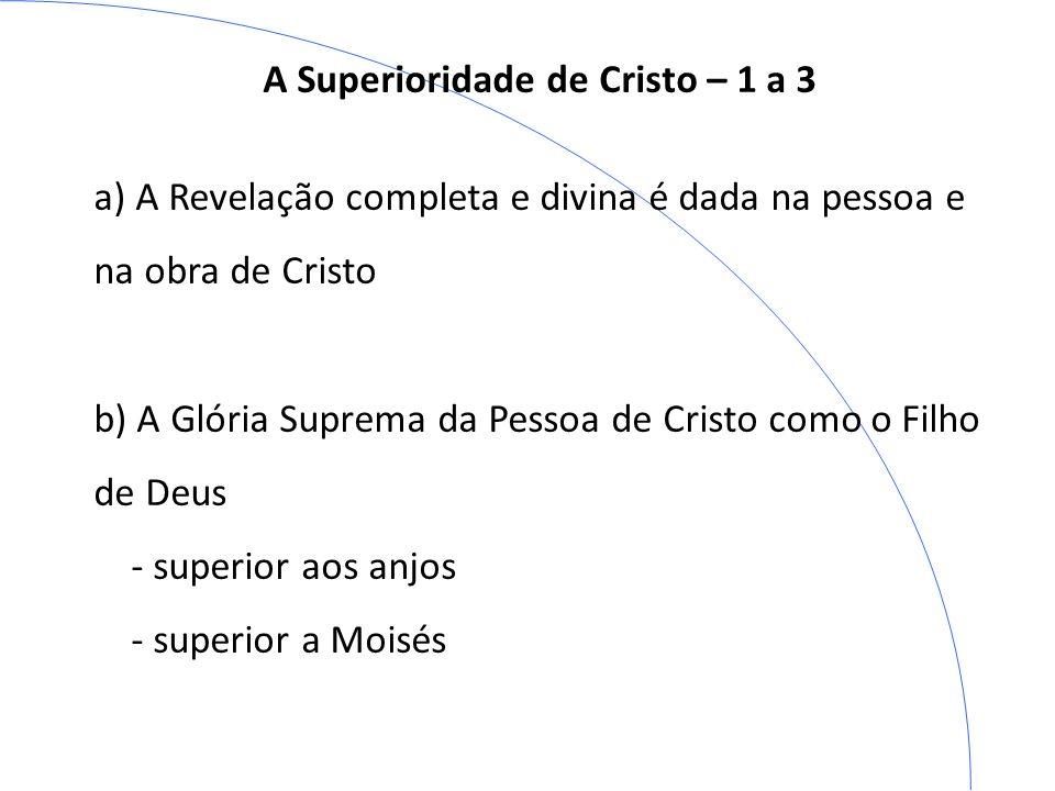 A Superioridade de Cristo – 1 a 3 a) A Revelação completa e divina é dada na pessoa e na obra de Cristo b) A Glória Suprema da Pessoa de Cristo como o