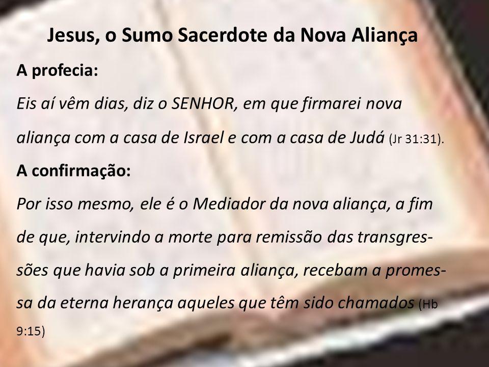 Jesus, o Sumo Sacerdote da Nova Aliança A profecia: Eis aí vêm dias, diz o SENHOR, em que firmarei nova aliança com a casa de Israel e com a casa d e