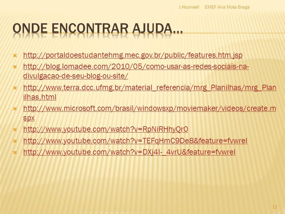 http://portaldoestudantehmg.mec.gov.br/public/features.htm.jsp http://blog.lomadee.com/2010/05/como-usar-as-redes-sociais-na- divulgacao-de-seu-blog-ou-site/ http://blog.lomadee.com/2010/05/como-usar-as-redes-sociais-na- divulgacao-de-seu-blog-ou-site/ http://www.terra.dcc.ufmg.br/material_referencia/mrg_Planilhas/mrg_Plan ilhas.html http://www.terra.dcc.ufmg.br/material_referencia/mrg_Planilhas/mrg_Plan ilhas.html http://www.microsoft.com/brasil/windowsxp/moviemaker/videos/create.m spx http://www.microsoft.com/brasil/windowsxp/moviemaker/videos/create.m spx http://www.youtube.com/watch v=RpNiRHhyQr0 http://www.youtube.com/watch v=TEFqHmC9De8&feature=fvwrel http://www.youtube.com/watch v=DXj4I-_4vrU&feature=fvwrel 11 EMEF Ana Mota BragaJ.Hounsell