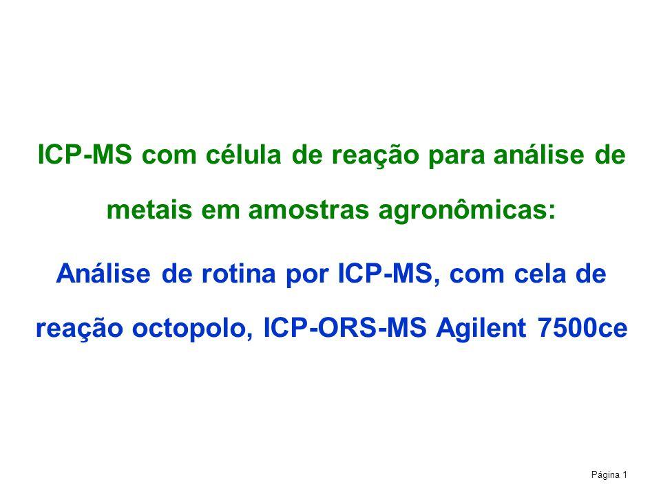 Página 1 ICP-MS com célula de reação para análise de metais em amostras agronômicas: Análise de rotina por ICP-MS, com cela de reação octopolo, ICP-ORS-MS Agilent 7500ce