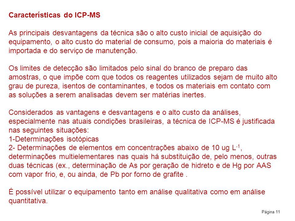 Página 11 Características do ICP-MS As principais desvantagens da técnica são o alto custo inicial de aquisição do equipamento, o alto custo do material de consumo, pois a maioria do materiais é importada e do serviço de manutenção.