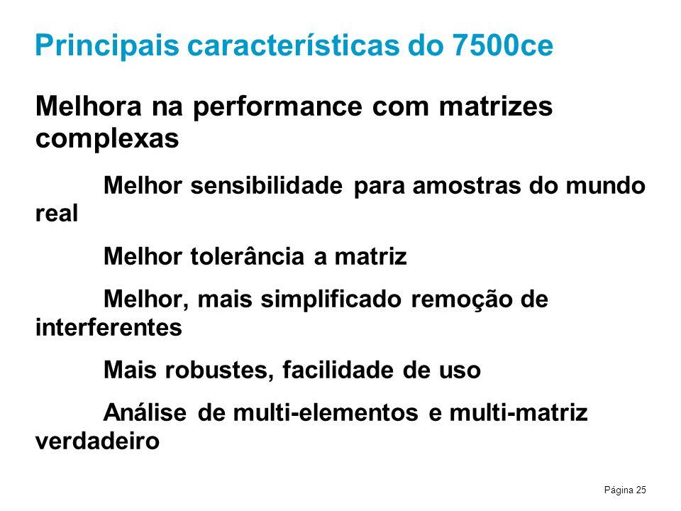 Página 25 Principais características do 7500ce Melhora na performance com matrizes complexas Melhor sensibilidade para amostras do mundo real Melhor tolerância a matriz Melhor, mais simplificado remoção de interferentes Mais robustes, facilidade de uso Análise de multi-elementos e multi-matriz verdadeiro