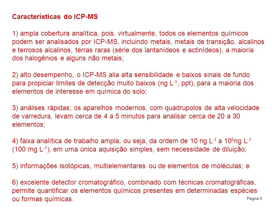 Página 9 Características do ICP-MS 1) ampla cobertura analítica, pois, virtualmente, todos os elementos químicos podem ser analisados por ICP-MS, incluindo metais, metais de transição, alcalinos e terrosos alcalinos, terras raras (série dos lantanídeos e actinídeos), a maioria dos halogênios e alguns não metais; 2) alto desempenho, o ICP-MS alia alta sensibilidade e baixos sinais de fundo para propiciar limites de detecção muito baixos (ng L 1, ppt), para a maioria dos elementos de interesse em química do solo; 3) análises rápidas; os aparelhos modernos, com quadrupolos de alta velocidade de varredura, levam cerca de 4 a 5 minutos para analisar cerca de 20 a 30 elementos; 4) faixa analítica de trabalho ampla, ou seja, da ordem de 10 ng L 1 a 10 8 ng L 1 (100 mg L 1 ), em uma única aquisição simples, sem necessidade de diluição; 5) informações isotópicas, multielementares ou de elementos de moléculas; e 6) excelente detector cromatográfico, combinado com técnicas cromatográficas, permite quantificar os elementos químicos presentes em determinadas espécies ou formas químicas.