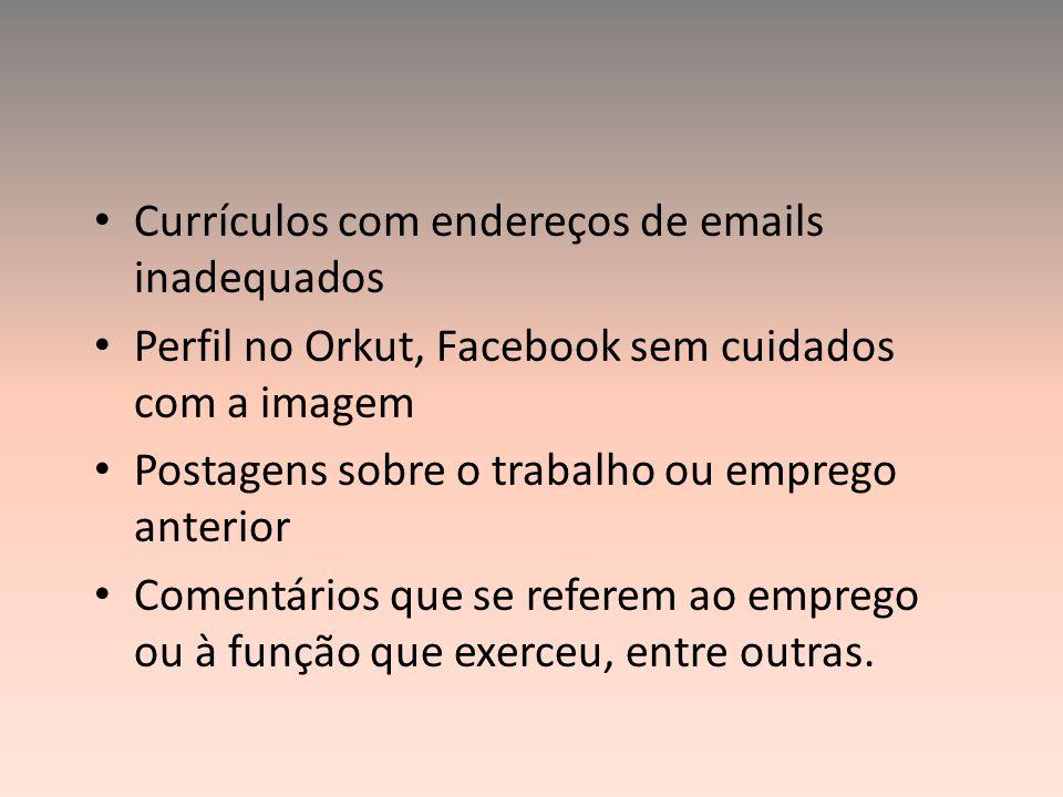 Currículos com endereços de emails inadequados Perfil no Orkut, Facebook sem cuidados com a imagem Postagens sobre o trabalho ou emprego anterior Come
