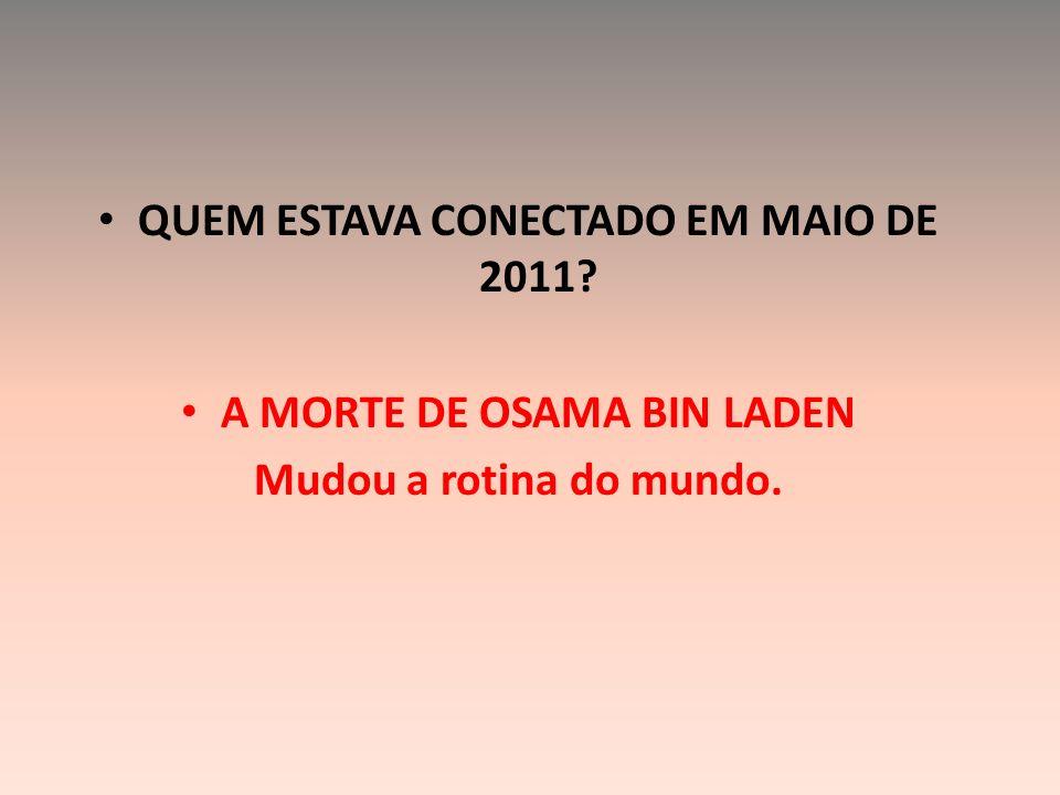QUEM ESTAVA CONECTADO EM MAIO DE 2011? A MORTE DE OSAMA BIN LADEN Mudou a rotina do mundo.