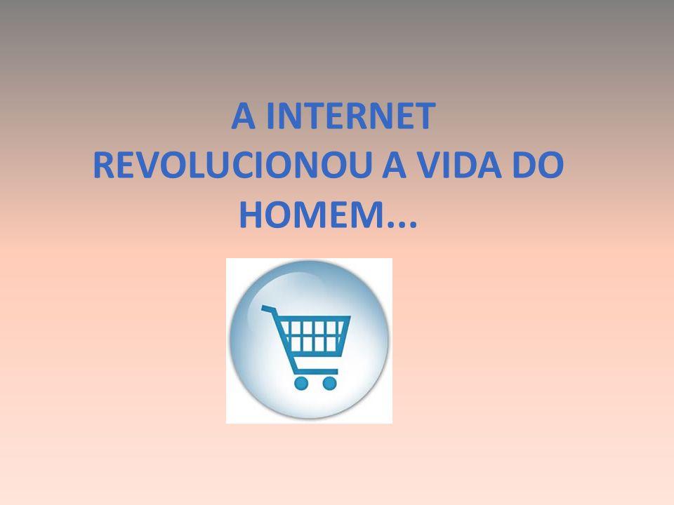 A INTERNET REVOLUCIONOU A VIDA DO HOMEM...