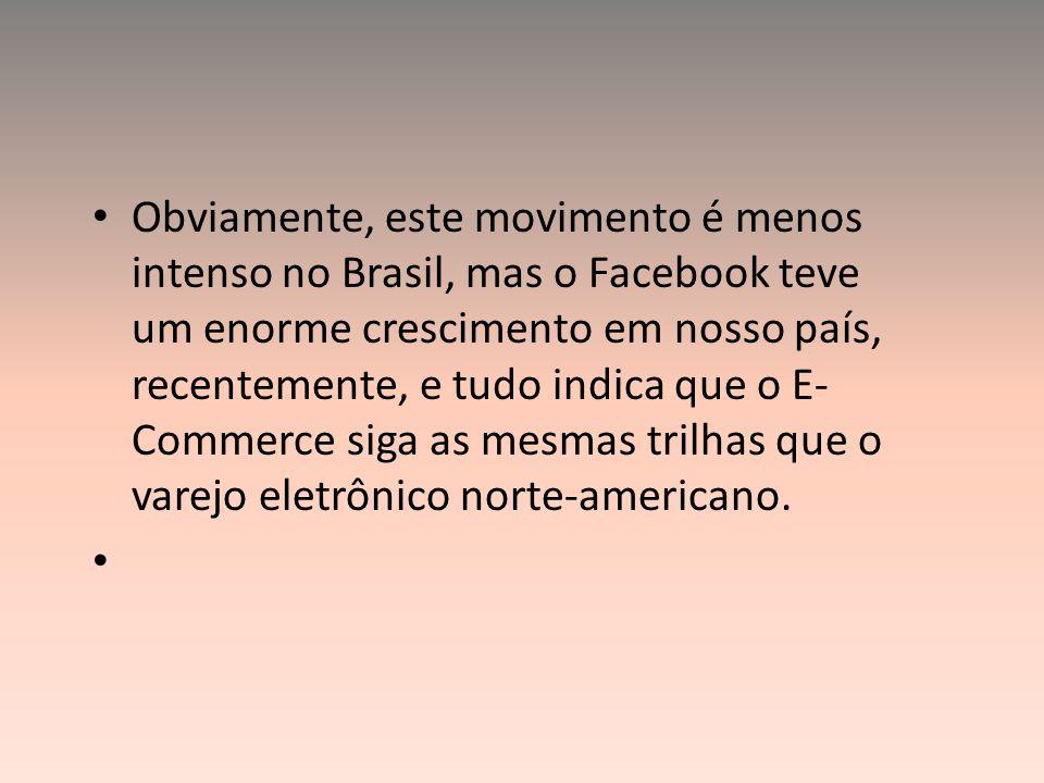 Obviamente, este movimento é menos intenso no Brasil, mas o Facebook teve um enorme crescimento em nosso país, recentemente, e tudo indica que o E- Co