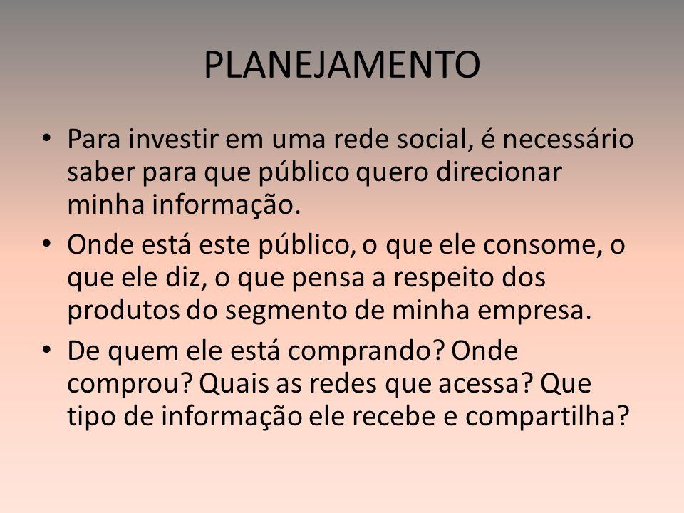 PLANEJAMENTO Para investir em uma rede social, é necessário saber para que público quero direcionar minha informação. Onde está este público, o que el