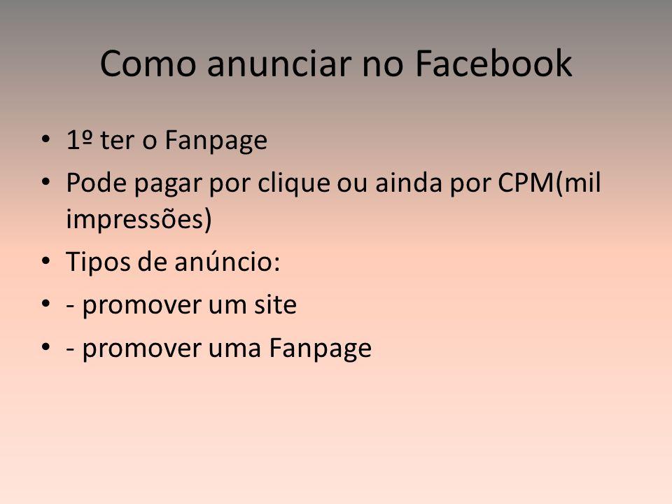 Como anunciar no Facebook 1º ter o Fanpage Pode pagar por clique ou ainda por CPM(mil impressões) Tipos de anúncio: - promover um site - promover uma
